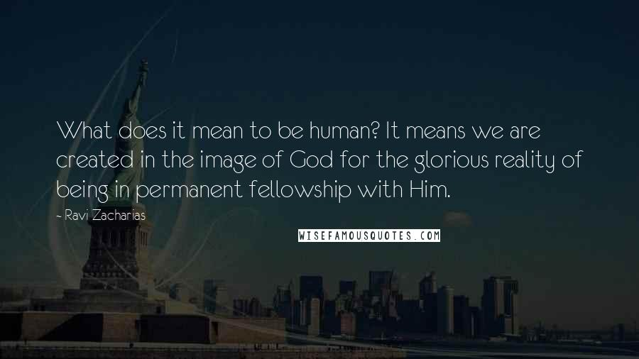 Ravi Zacharias quotes: What does it mean to be human? It means we are created in the image of God for the glorious reality of being in permanent fellowship with Him.