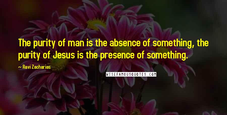 Ravi Zacharias quotes: The purity of man is the absence of something, the purity of Jesus is the presence of something.