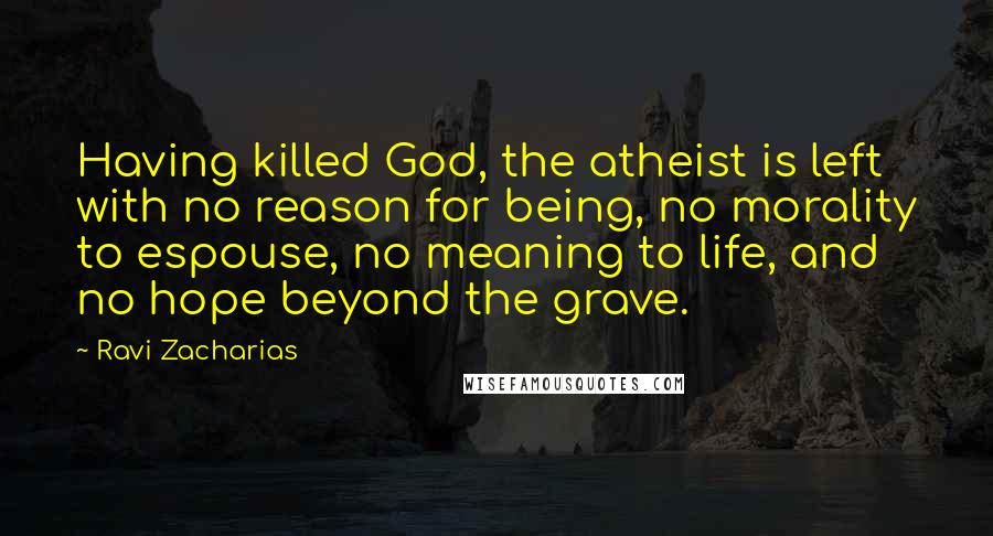 Ravi Zacharias quotes: Having killed God, the atheist is left with no reason for being, no morality to espouse, no meaning to life, and no hope beyond the grave.