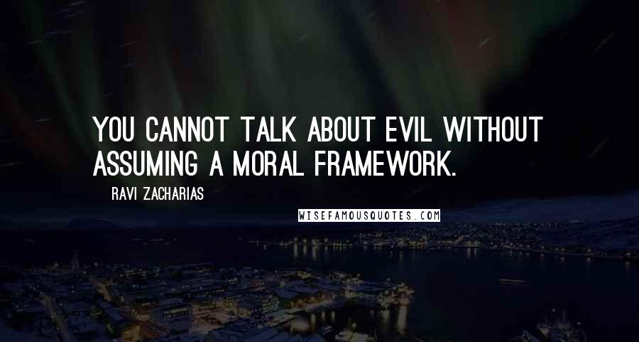 Ravi Zacharias quotes: You cannot talk about evil without assuming a moral framework.