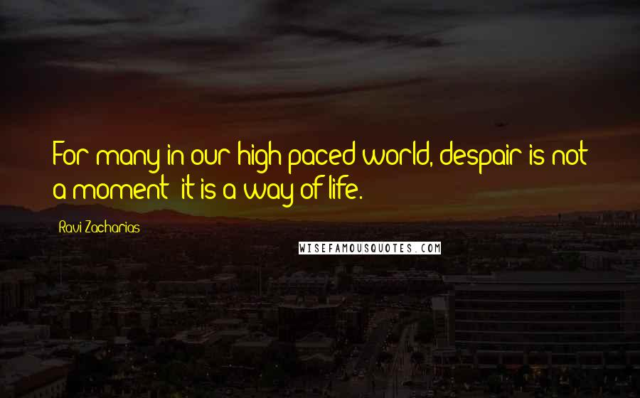 Ravi Zacharias quotes: For many in our high-paced world, despair is not a moment; it is a way of life.