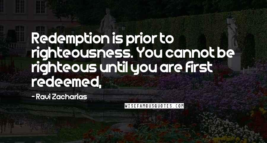 Ravi Zacharias quotes: Redemption is prior to righteousness. You cannot be righteous until you are first redeemed,