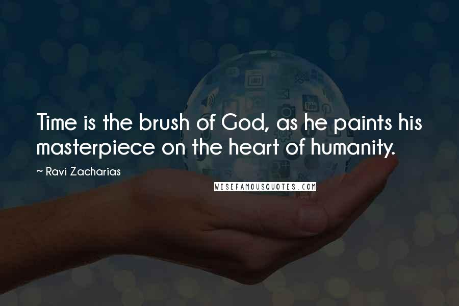 Ravi Zacharias quotes: Time is the brush of God, as he paints his masterpiece on the heart of humanity.