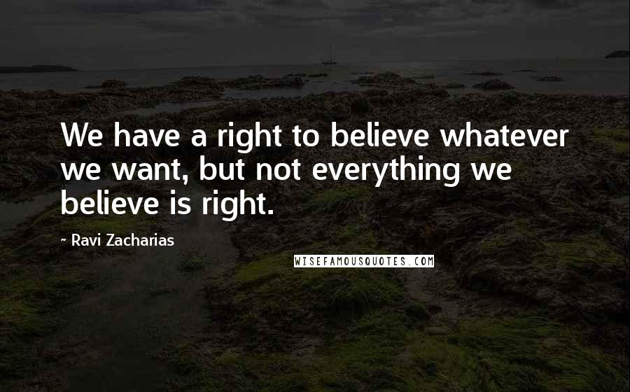 Ravi Zacharias quotes: We have a right to believe whatever we want, but not everything we believe is right.