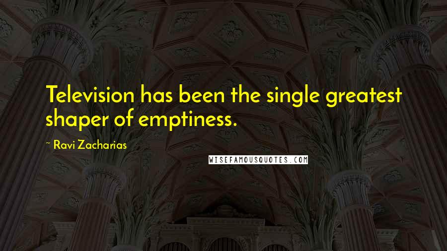 Ravi Zacharias quotes: Television has been the single greatest shaper of emptiness.
