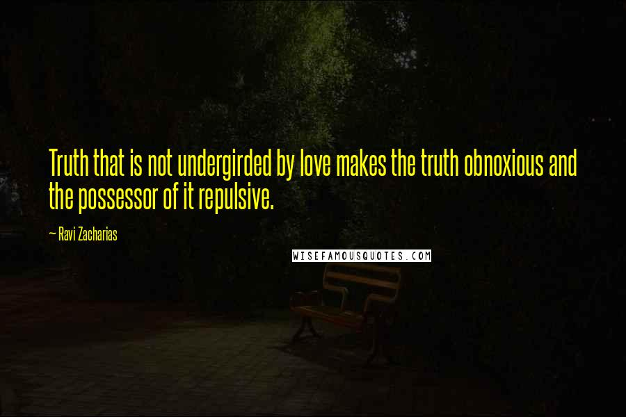 Ravi Zacharias quotes: Truth that is not undergirded by love makes the truth obnoxious and the possessor of it repulsive.