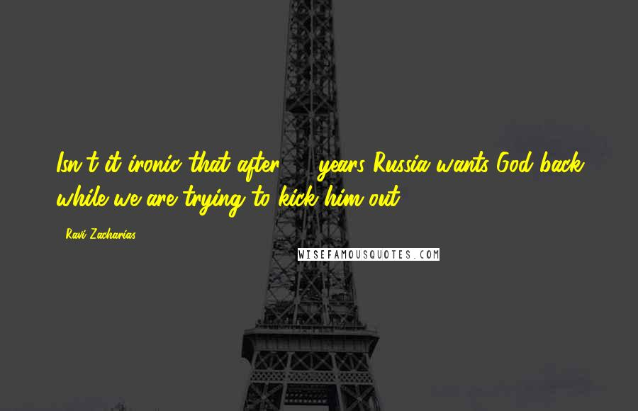 Ravi Zacharias quotes: Isn't it ironic that after 70 years Russia wants God back while we are trying to kick him out?