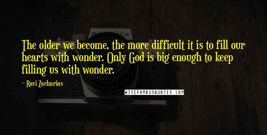 Ravi Zacharias quotes: The older we become, the more difficult it is to fill our hearts with wonder. Only God is big enough to keep filling us with wonder.