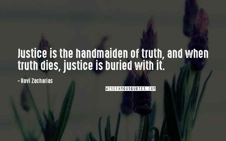 Ravi Zacharias quotes: Justice is the handmaiden of truth, and when truth dies, justice is buried with it.