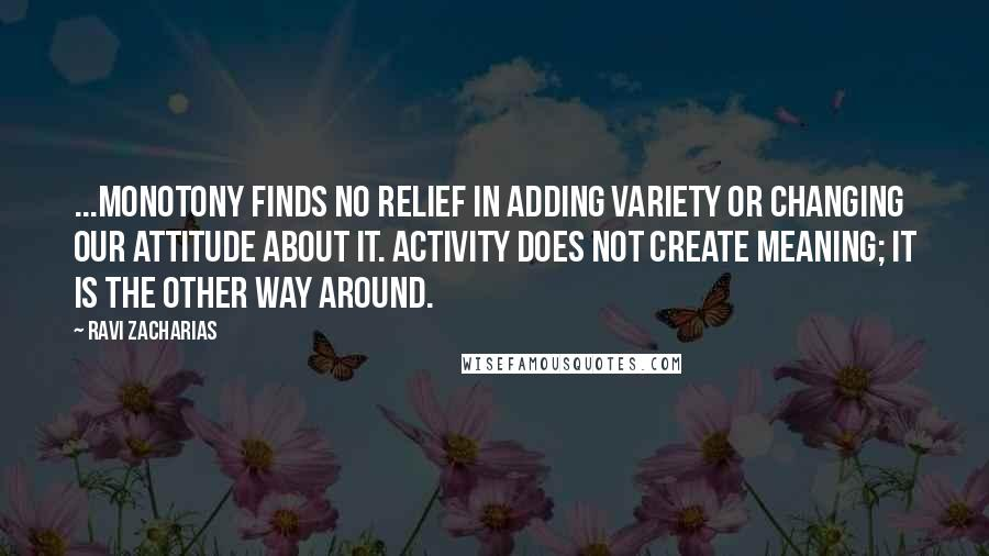 Ravi Zacharias quotes: ...monotony finds no relief in adding variety or changing our attitude about it. Activity does not create meaning; it is the other way around.