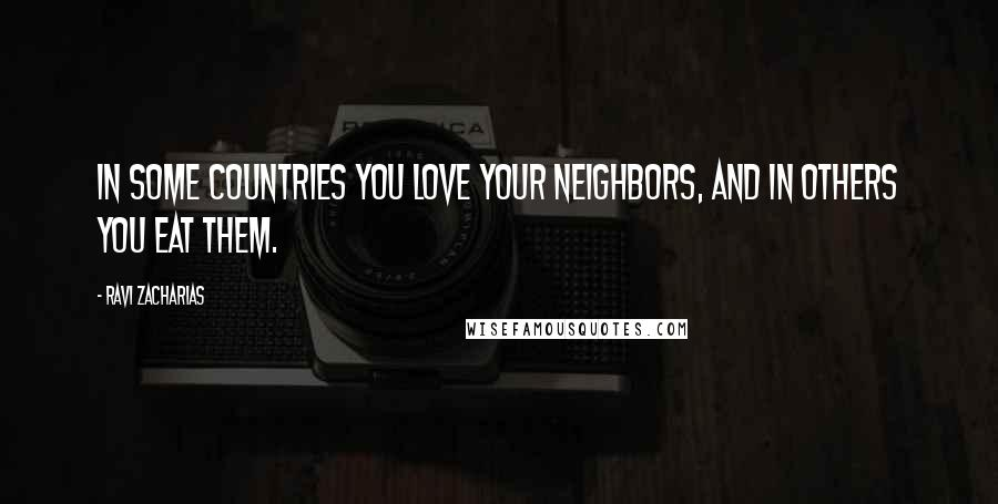 Ravi Zacharias quotes: In some countries you love your neighbors, and in others you eat them.
