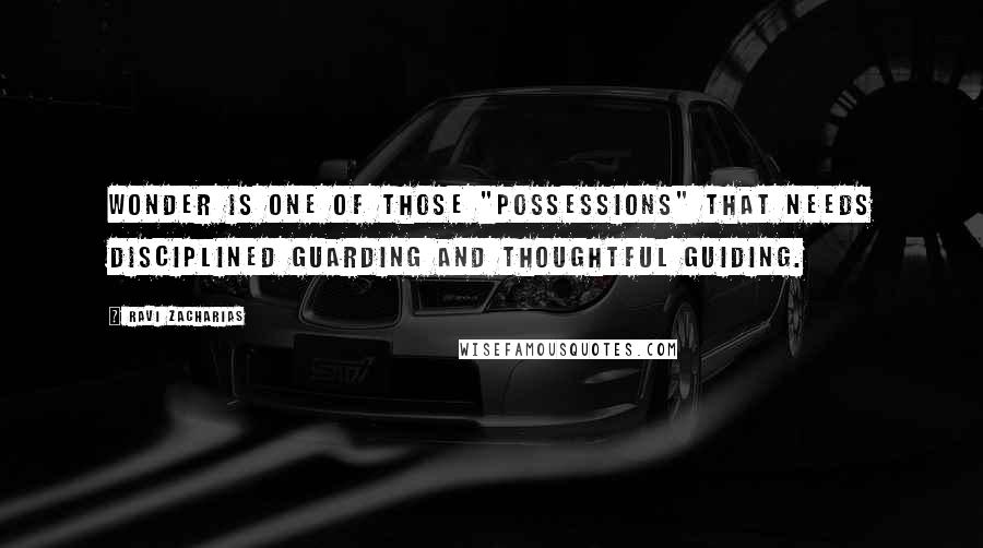 "Ravi Zacharias quotes: WONDER IS ONE OF THOSE ""POSSESSIONS"" THAT NEEDS DISCIPLINED GUARDING AND THOUGHTFUL GUIDING."