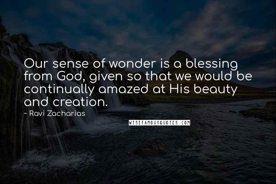 Ravi Zacharias quotes: Our sense of wonder is a blessing from God, given so that we would be continually amazed at His beauty and creation.