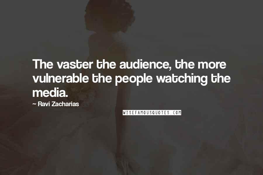 Ravi Zacharias quotes: The vaster the audience, the more vulnerable the people watching the media.
