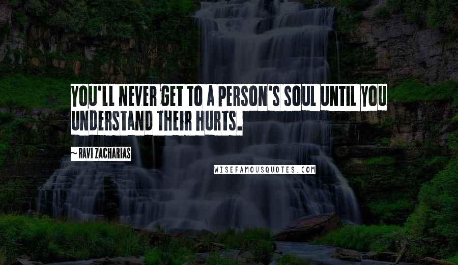 Ravi Zacharias quotes: You'll never get to a person's soul until you understand their hurts.