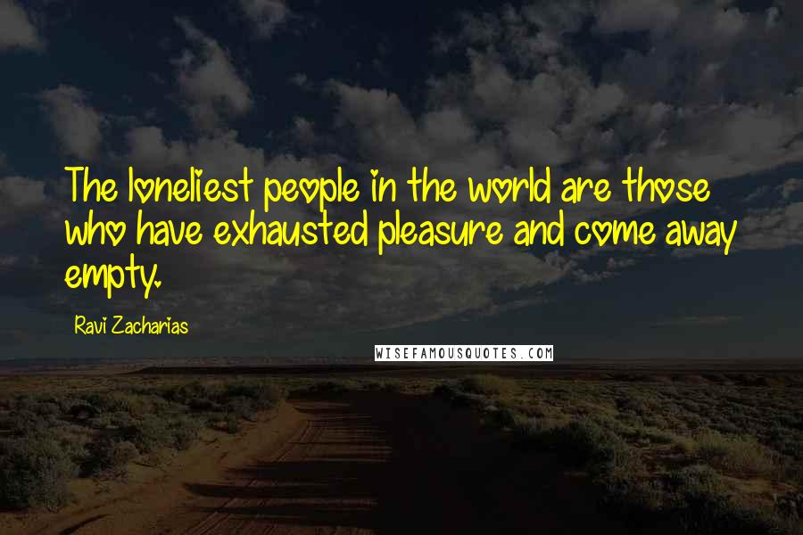 Ravi Zacharias quotes: The loneliest people in the world are those who have exhausted pleasure and come away empty.