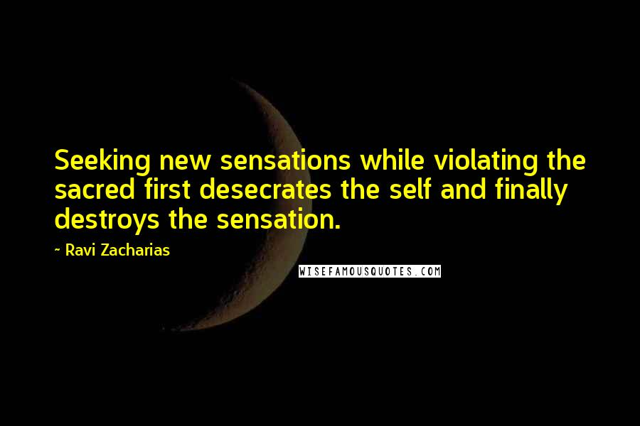 Ravi Zacharias quotes: Seeking new sensations while violating the sacred first desecrates the self and finally destroys the sensation.