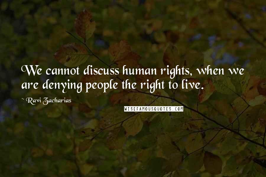 Ravi Zacharias quotes: We cannot discuss human rights, when we are denying people the right to live.