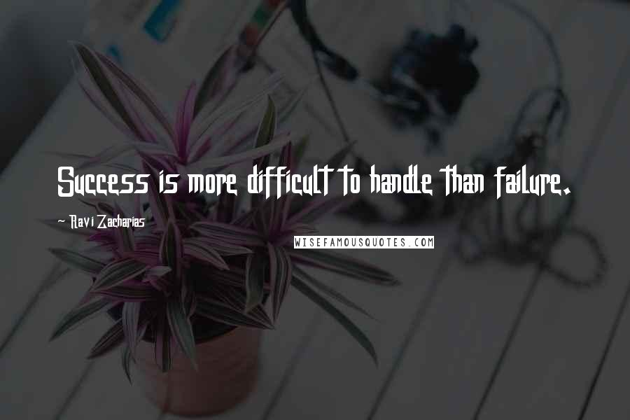 Ravi Zacharias quotes: Success is more difficult to handle than failure.