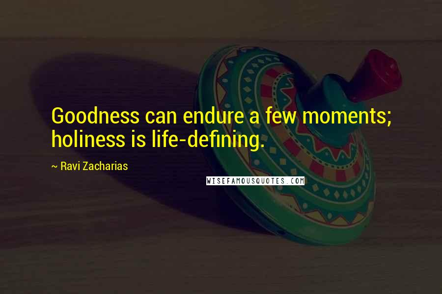 Ravi Zacharias quotes: Goodness can endure a few moments; holiness is life-defining.