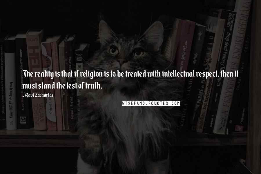 Ravi Zacharias quotes: The reality is that if religion is to be treated with intellectual respect, then it must stand the test of truth,