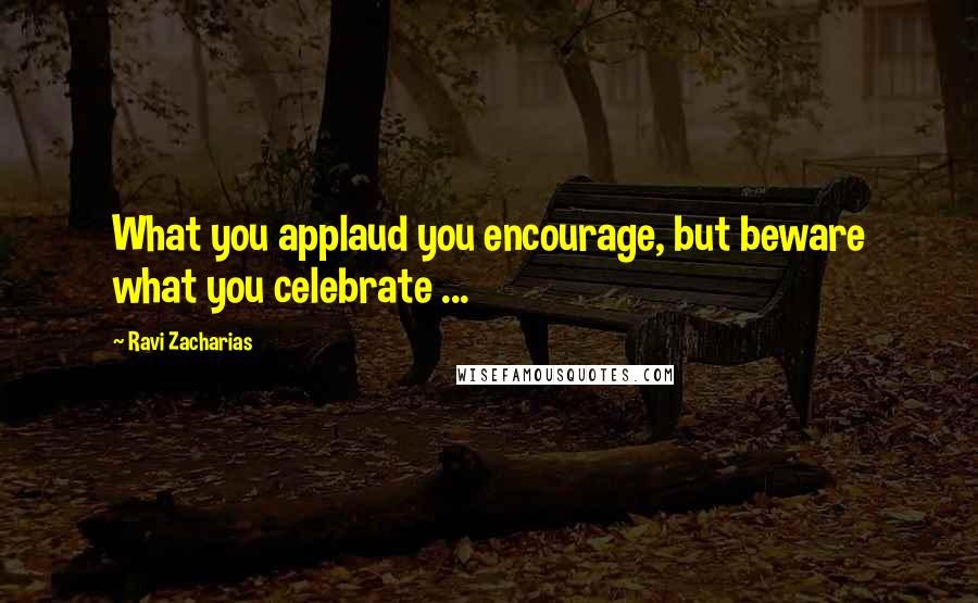 Ravi Zacharias quotes: What you applaud you encourage, but beware what you celebrate ...
