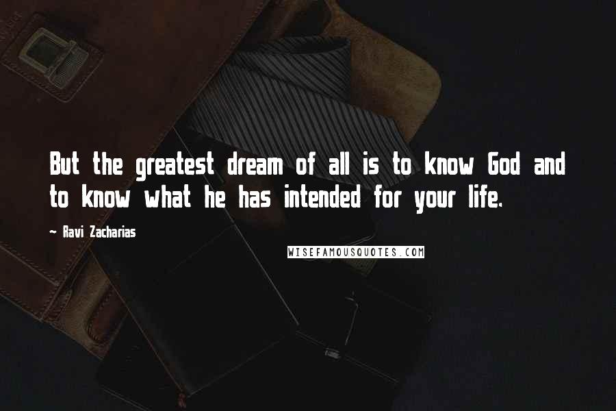 Ravi Zacharias quotes: But the greatest dream of all is to know God and to know what he has intended for your life.