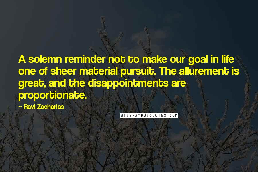 Ravi Zacharias quotes: A solemn reminder not to make our goal in life one of sheer material pursuit. The allurement is great, and the disappointments are proportionate.