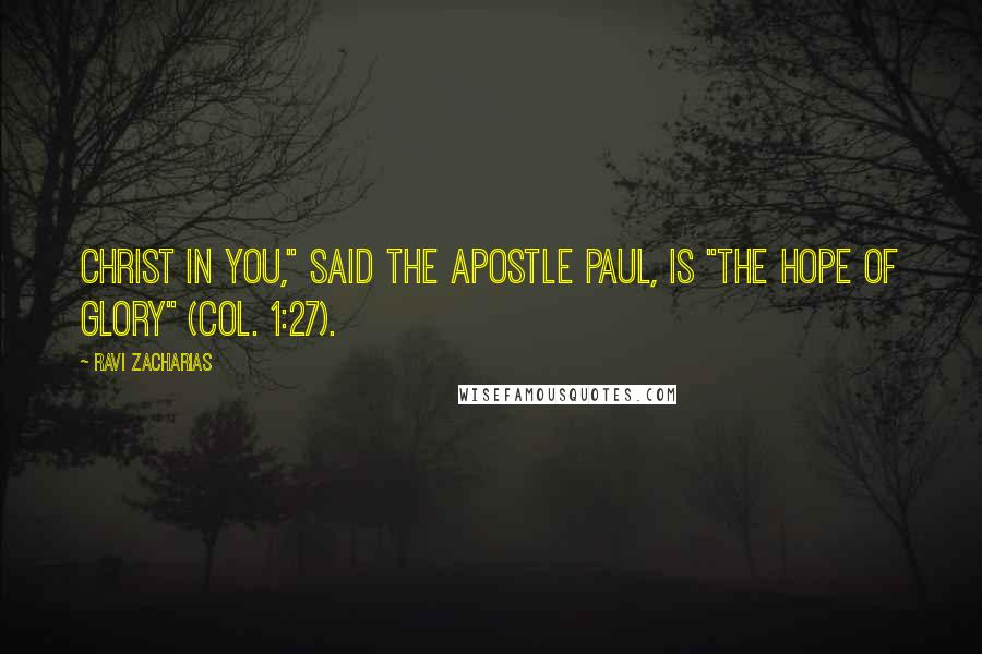 "Ravi Zacharias quotes: Christ in you,"" said the apostle Paul, is ""the hope of glory"" (Col. 1:27)."
