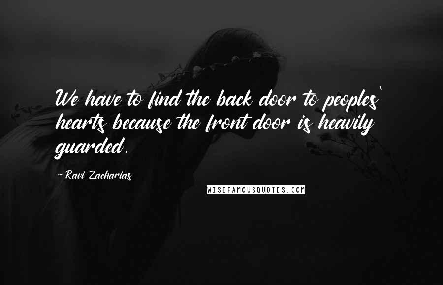 Ravi Zacharias quotes: We have to find the back door to peoples' hearts because the front door is heavily guarded.