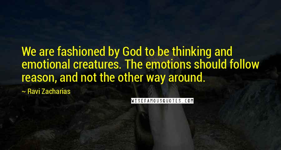 Ravi Zacharias quotes: We are fashioned by God to be thinking and emotional creatures. The emotions should follow reason, and not the other way around.