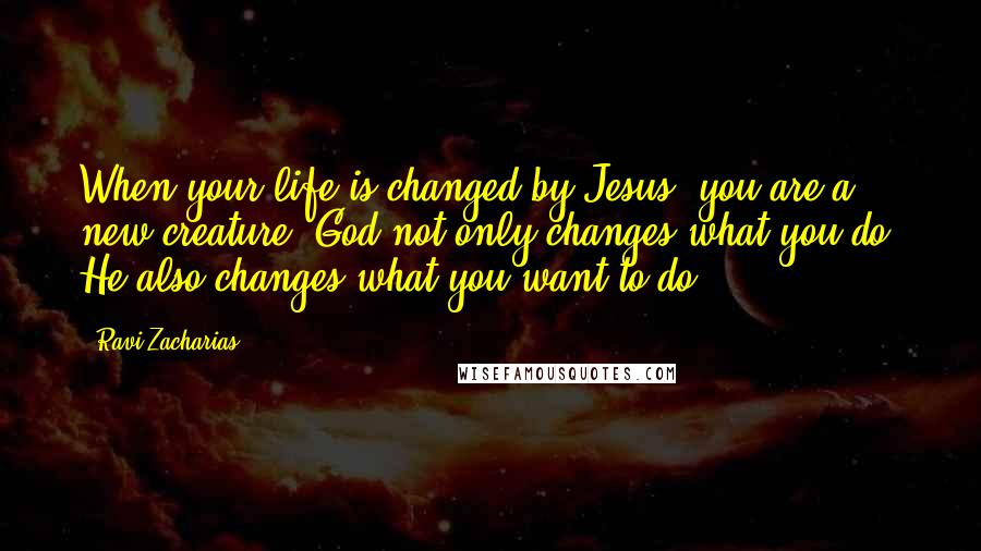 Ravi Zacharias quotes: When your life is changed by Jesus, you are a new creature. God not only changes what you do, He also changes what you want to do.