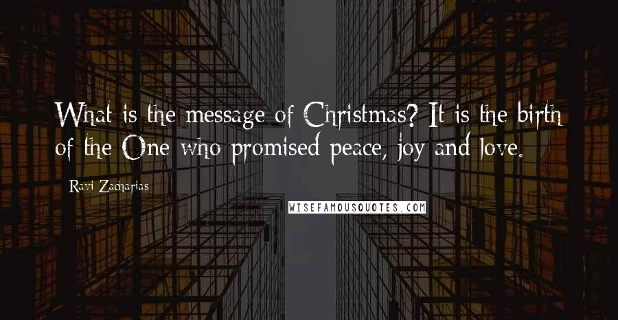 Ravi Zacharias quotes: What is the message of Christmas? It is the birth of the One who promised peace, joy and love.