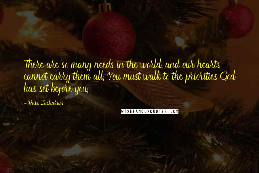 Ravi Zacharias quotes: There are so many needs in the world, and our hearts cannot carry them all. You must walk to the priorities God has set before you.