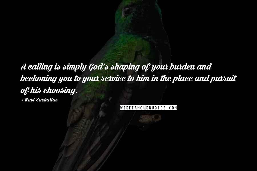 Ravi Zacharias quotes: A calling is simply God's shaping of your burden and beckoning you to your service to him in the place and pursuit of his choosing.