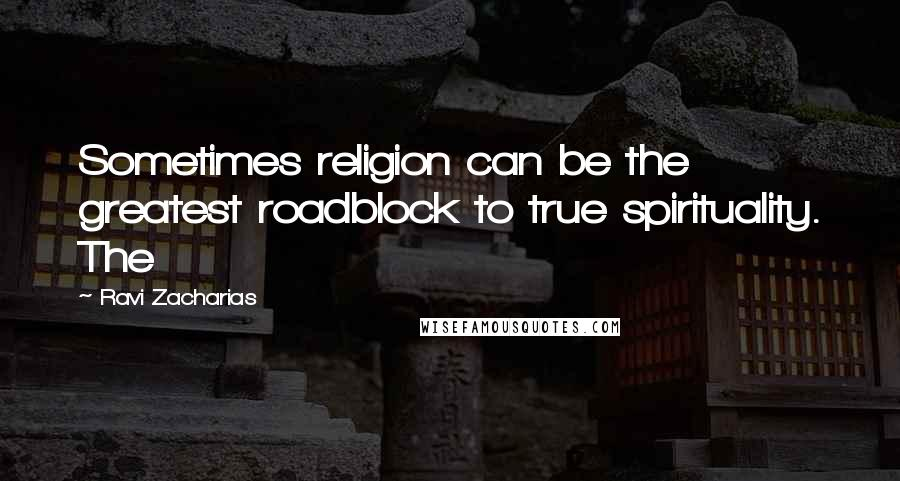 Ravi Zacharias quotes: Sometimes religion can be the greatest roadblock to true spirituality. The