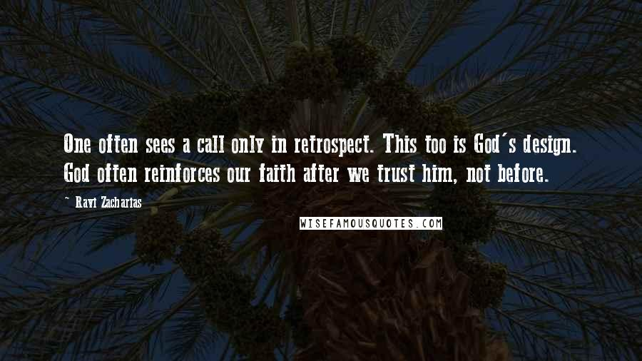 Ravi Zacharias quotes: One often sees a call only in retrospect. This too is God's design. God often reinforces our faith after we trust him, not before.