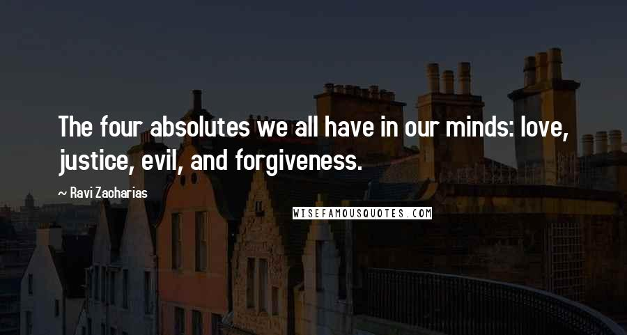 Ravi Zacharias quotes: The four absolutes we all have in our minds: love, justice, evil, and forgiveness.