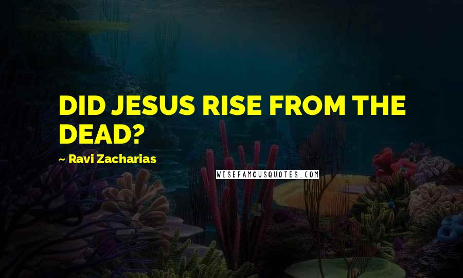Ravi Zacharias quotes: DID JESUS RISE FROM THE DEAD?