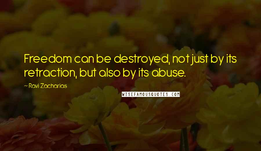 Ravi Zacharias quotes: Freedom can be destroyed, not just by its retraction, but also by its abuse.