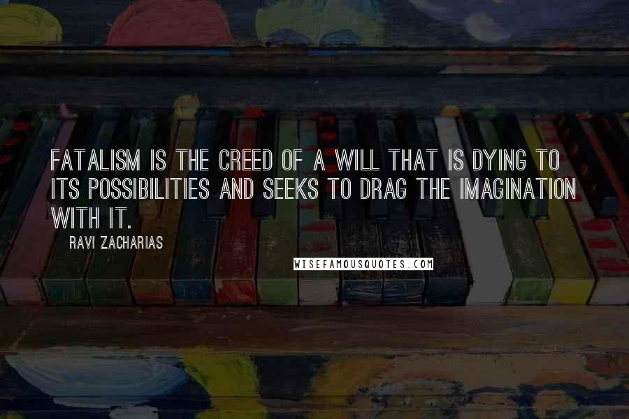 Ravi Zacharias quotes: Fatalism is the creed of a will that is dying to its possibilities and seeks to drag the imagination with it.