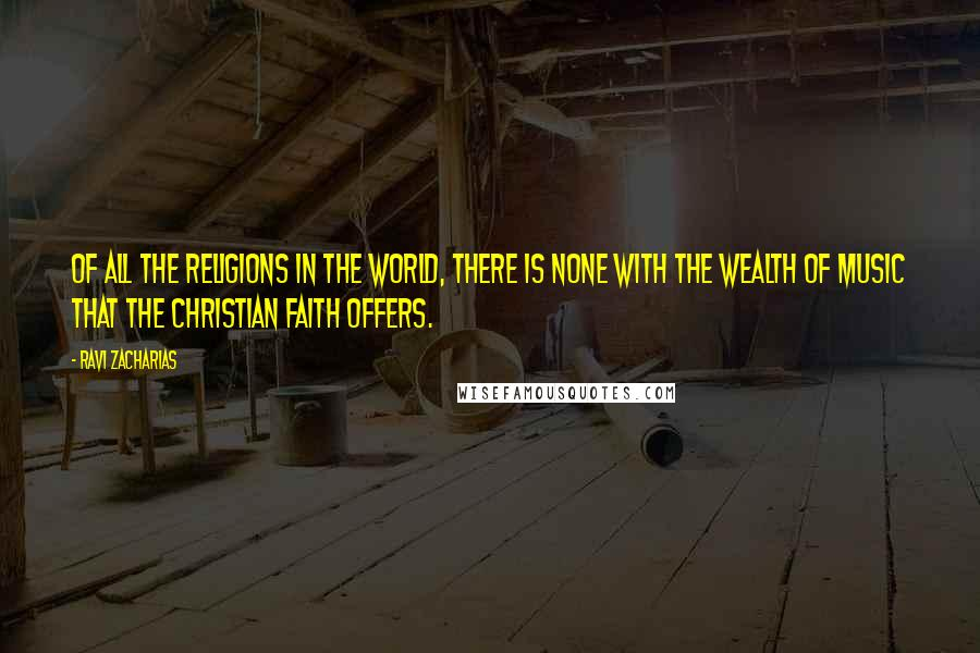 Ravi Zacharias quotes: Of all the religions in the world, there is none with the wealth of music that the Christian faith offers.