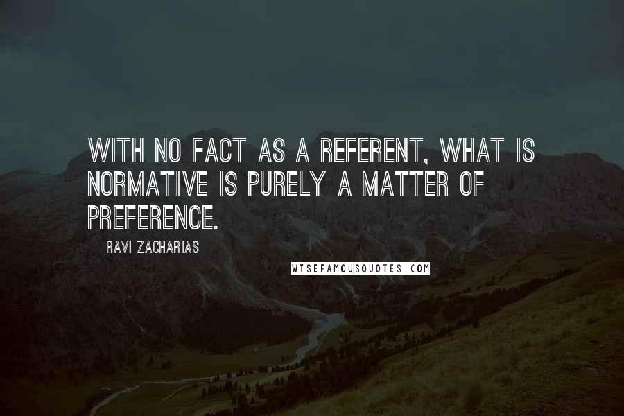Ravi Zacharias quotes: With no fact as a referent, what is normative is purely a matter of preference.