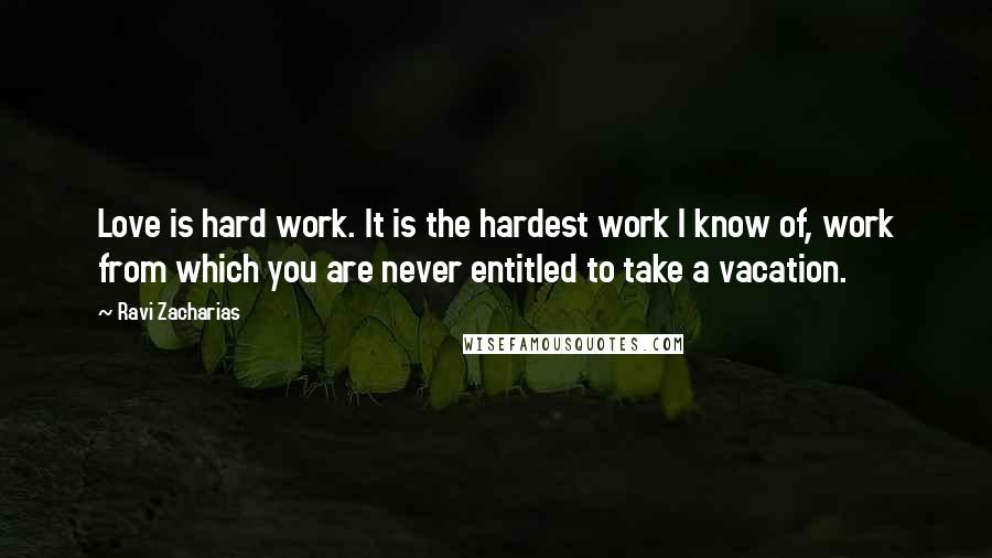 Ravi Zacharias quotes: Love is hard work. It is the hardest work I know of, work from which you are never entitled to take a vacation.
