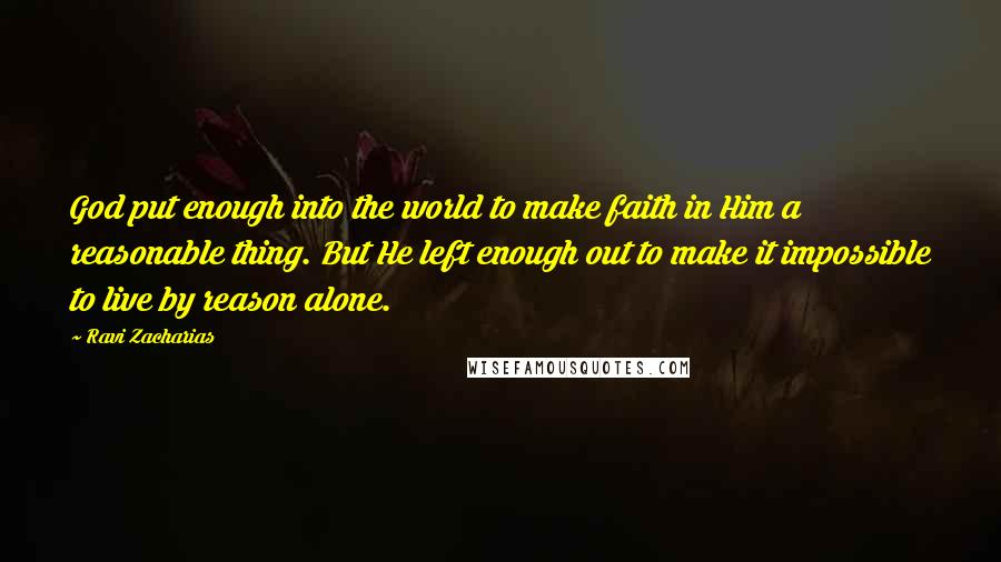 Ravi Zacharias quotes: God put enough into the world to make faith in Him a reasonable thing. But He left enough out to make it impossible to live by reason alone.
