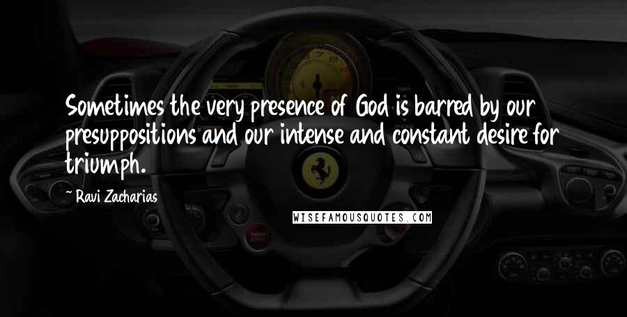 Ravi Zacharias quotes: Sometimes the very presence of God is barred by our presuppositions and our intense and constant desire for triumph.