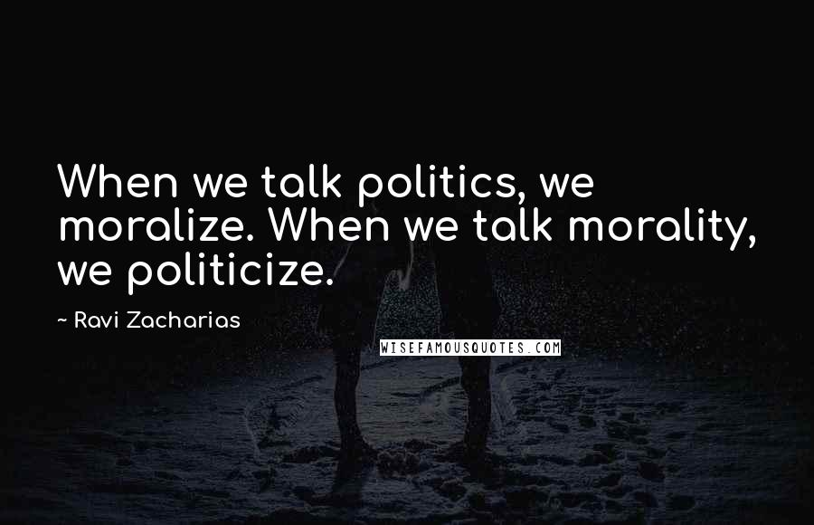 Ravi Zacharias quotes: When we talk politics, we moralize. When we talk morality, we politicize.