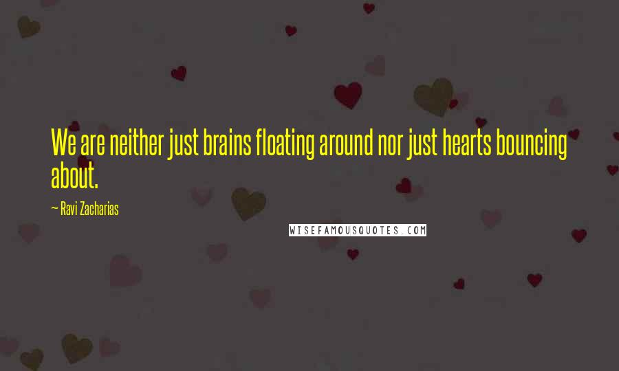 Ravi Zacharias quotes: We are neither just brains floating around nor just hearts bouncing about.