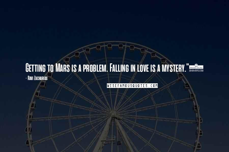 "Ravi Zacharias quotes: Getting to Mars is a problem. Falling in love is a mystery.""2"