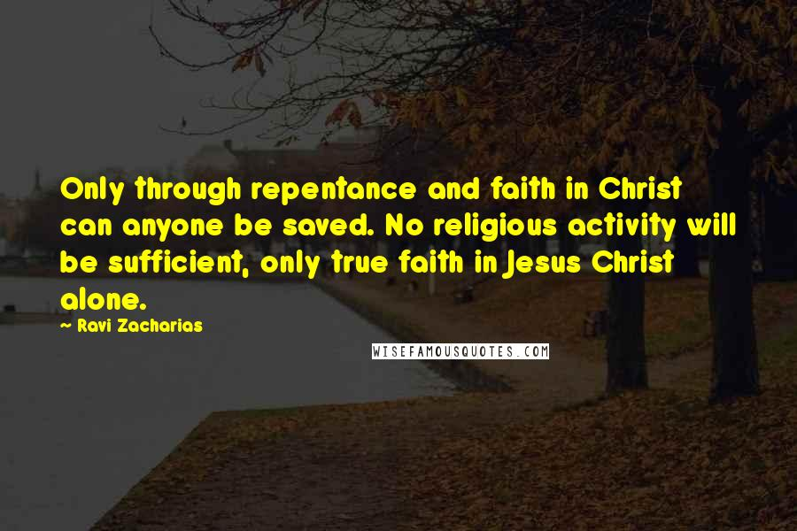 Ravi Zacharias quotes: Only through repentance and faith in Christ can anyone be saved. No religious activity will be sufficient, only true faith in Jesus Christ alone.